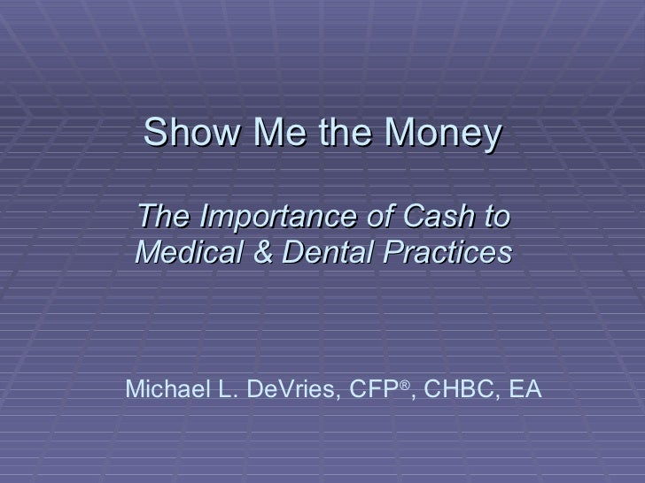 Show Me the Money The Importance of Cash to Medical & Dental Practices Michael L. DeVries, CFP ® , CHBC, EA