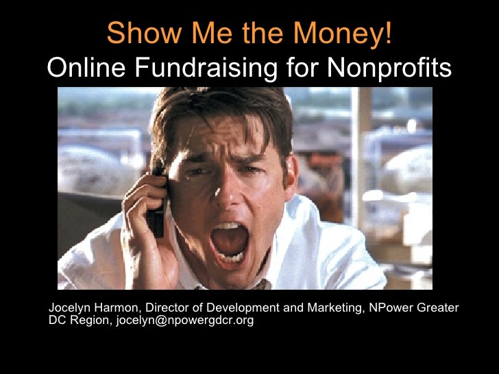 Show Me the Money! Online Fundraising for Nonprofits <ul><li>Jocelyn Harmon, Director of Development and Marketing, NPower...