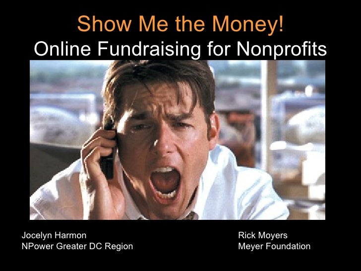 Show Me the Money! Online Fundraising for Nonprofits <ul><li>Jocelyn Harmon Rick Moyers </li></ul><ul><li>NPower Greater D...
