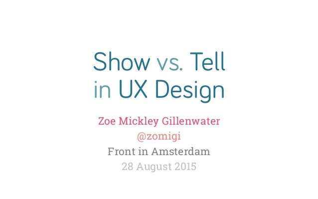 Show vs. Tell in UX Design Zoe Mickley Gillenwater @zomigi Front in Amsterdam 28 August 2015