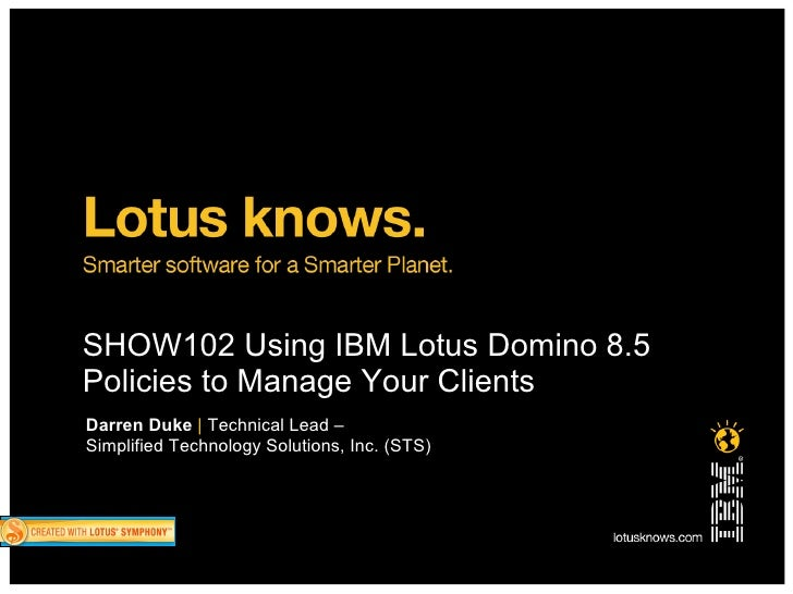SHOW102 Using IBM Lotus Domino 8.5 Policies to Manage Your Clients Darren Duke | Technical Lead – Simplified Technology So...