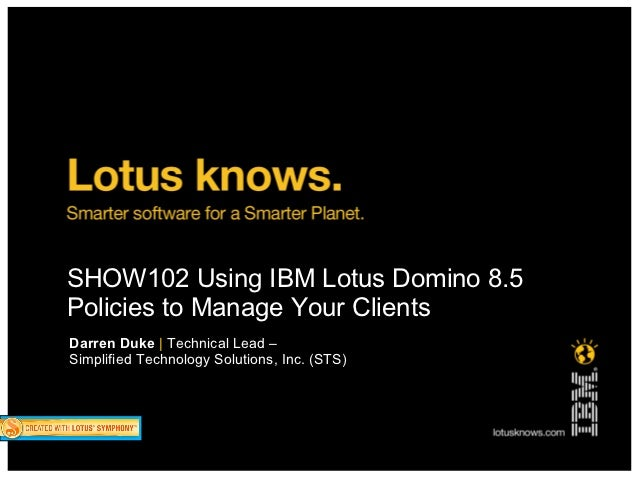 SHOW102 Using IBM Lotus Domino 8.5Policies to Manage Your ClientsDarren Duke | Technical Lead –Simplified Technology Solut...