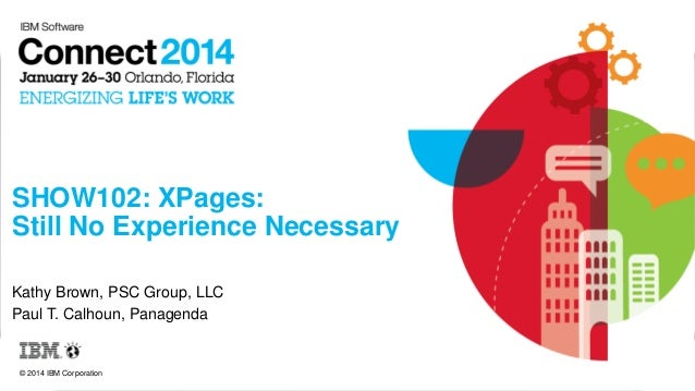 SHOW102: XPages: Still No Experience Necessary Kathy Brown, PSC Group, LLC Paul T. Calhoun, Panagenda  © 2014 IBM Corporat...