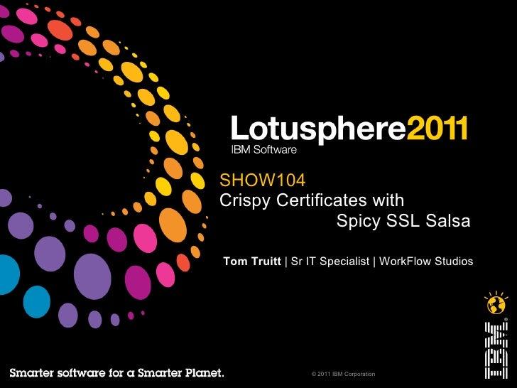 <ul>SHOW104 Crispy Certificates with   Spicy SSL Salsa </ul><ul>Tom Truitt    Sr IT Specialist   WorkFlow Studios </ul><ul...