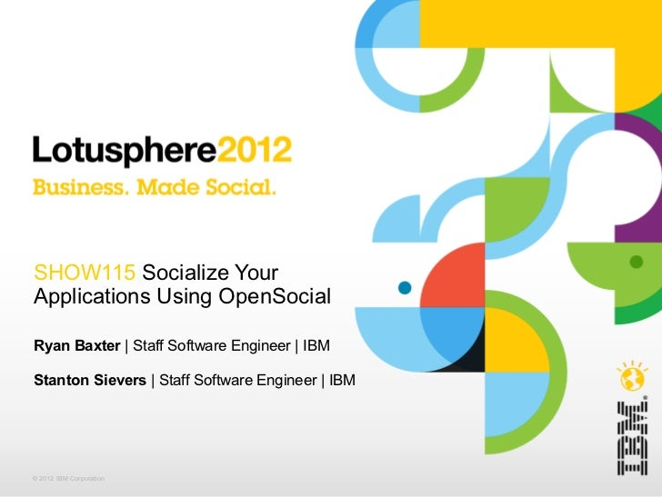 SHOW115 Socialize YourApplications Using OpenSocialRyan Baxter | Staff Software Engineer | IBMStanton Sievers | Staff Soft...