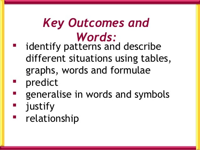 Key Outcomes and           Words: identify patterns and describe  different situations using tables,  graphs, words and f...