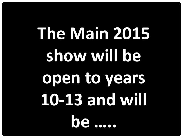 The Main 2015 show will be open to years 10-13 and will be …..