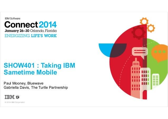 !  SHOW401 : Taking IBM Sametime Mobile Paul Mooney, Bluewave Gabriella Davis, The Turtle Partnership  © 2014 IBM Corporat...