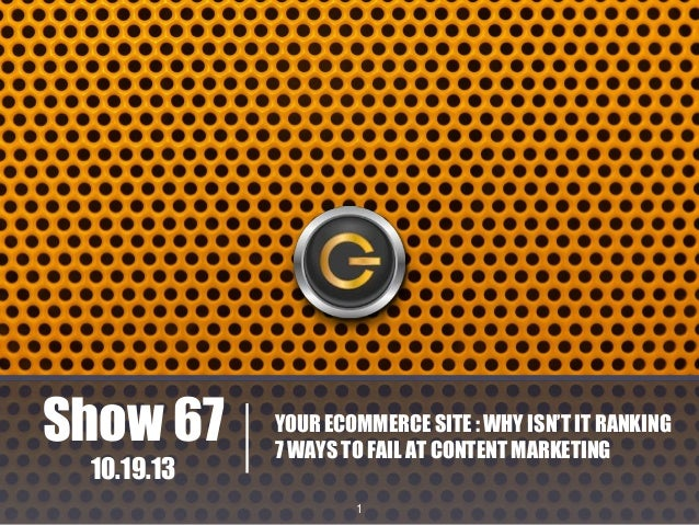 Show 67 10.19.13  YOUR ECOMMERCE SITE : WHY ISN'T IT RANKING 7 WAYS TO FAIL AT CONTENT MARKETING 1
