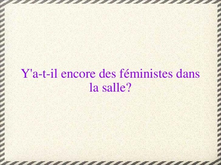 Y'a-t-il encore des féministes dans la salle?