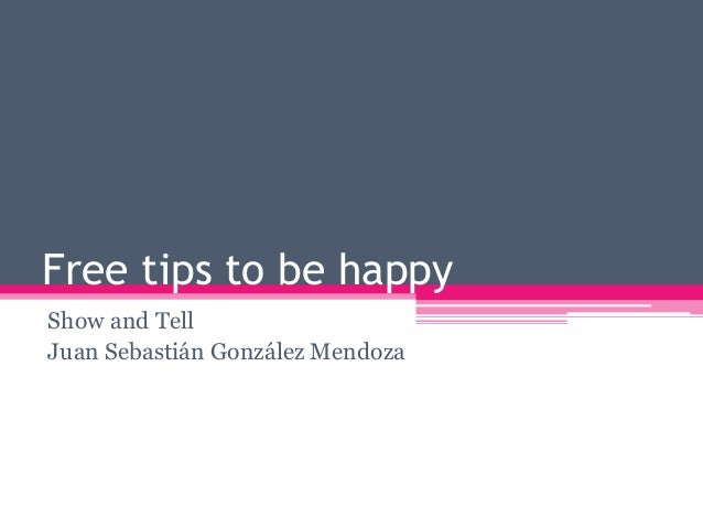 Free tips to be happy Show and Tell Juan Sebastián González Mendoza
