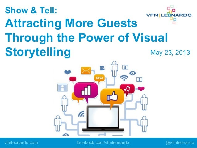 Show & Tell:Attracting More GuestsThrough the Power of VisualStorytellingvfmleonardo.com facebook.com/vfmleonardo @vfmleon...