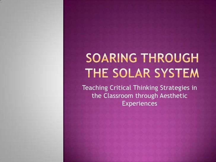 Soaring Through the solar system<br />Teaching Critical Thinking Strategies in the Classroom through Aesthetic Experiences...