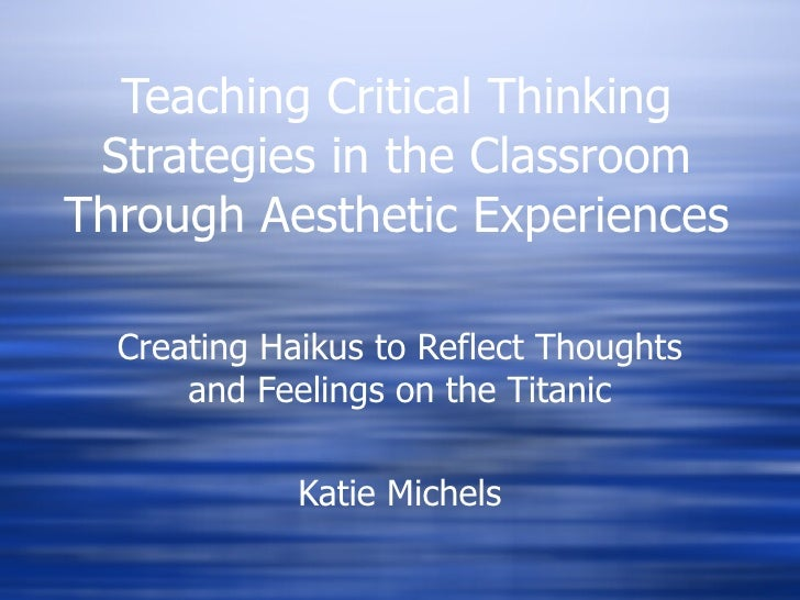 Teaching Critical Thinking Strategies in the Classroom Through Aesthetic Experiences Creating Haikus to Reflect Thoughts a...