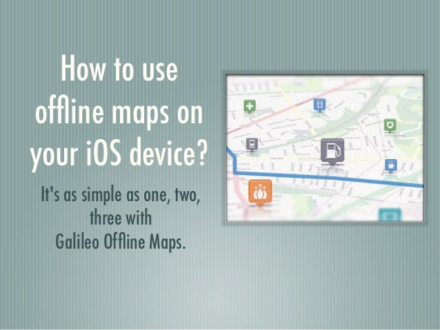 How to useoffline maps onyour iOS device?Its as simple as one, two,          three with   Galileo Offline Maps.