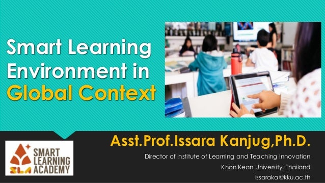 Smart Learning Environment in Global Context Asst.Prof.Issara Kanjug,Ph.D. Director of Institute of Learning and Teaching ...