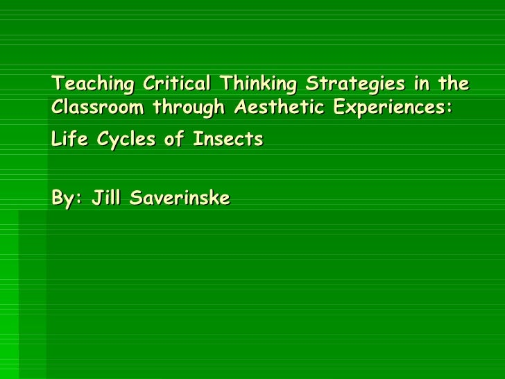 Teaching Critical Thinking Strategies in the Classroom through Aesthetic Experiences: Life Cycles of Insects   By: Jill Sa...