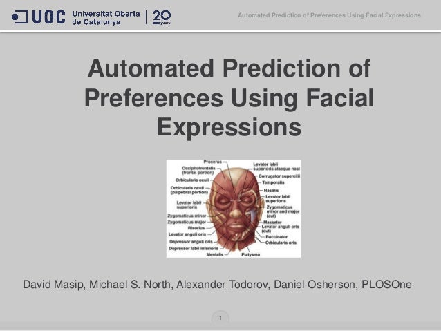 Automated Prediction of Preferences Using Facial Expressions David Masip, Michael S. North, Alexander Todorov, Daniel Oshe...