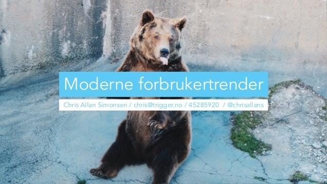 Moderne forbrukertrender Chris Allan Simonsen / chris@trigger.no / 45285920 / @chrisallans