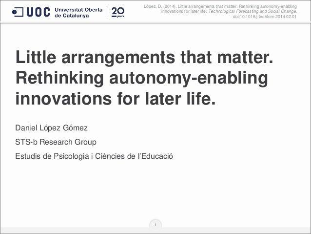 Little arrangements that matter. Rethinking autonomy-enabling innovations for later life. Daniel López Gómez STS-b Researc...