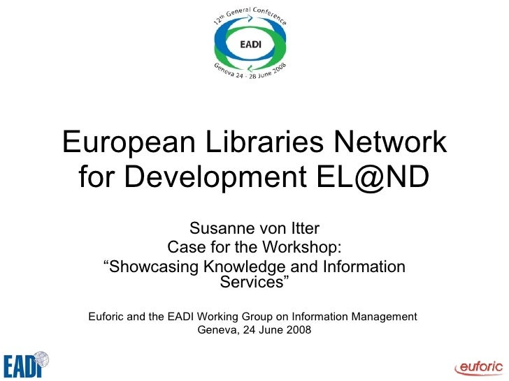 "European Libraries Network for Development EL@ND Susanne von Itter Case for the Workshop: "" Showcasing Knowledge and Infor..."