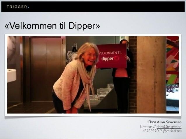 «Velkommen til Dipper»Chris Allan SimonsenKreatør // chris@trigger.no45285920 // @chrisallans
