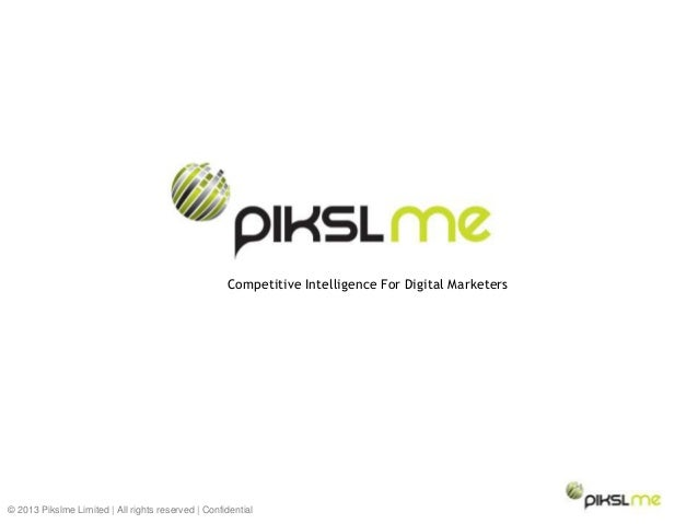 © 2013 Pikslme Limited   All rights reserved   Confidential Competitive Intelligence For Digital Marketers
