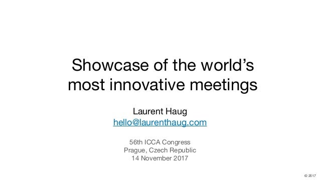 hello@laurenthaug.com © 2017 Showcase of the world's most innovative meetings Laurent Haug  hello@laurenthaug.com  56th IC...