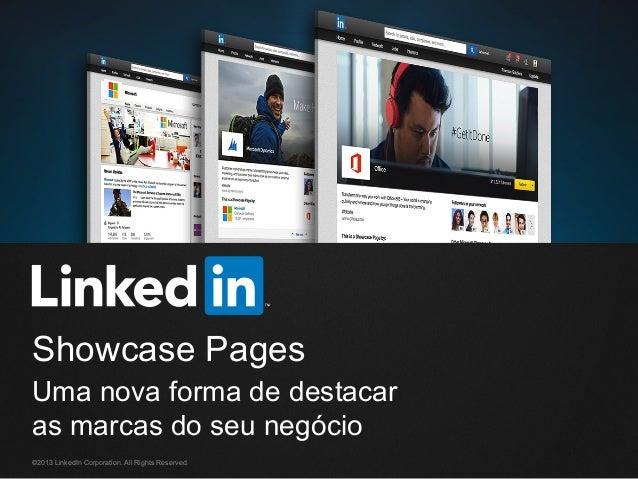 Showcase Pages Uma nova forma de destacar as marcas do seu negócio ©2013 LinkedIn Corporation. All Rights Reserved.