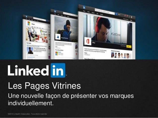 Les Pages Vitrines Une nouvelle façon de présenter vos marques individuellement. ©2013 LinkedIn Corporation. Tous droits r...