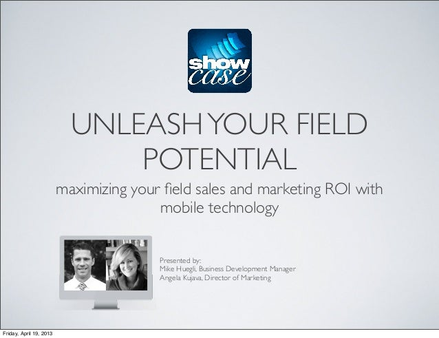 UNLEASHYOUR FIELDPOTENTIALmaximizing your field sales and marketing ROI withmobile technologyPresented by:Mike Huegli, Busi...