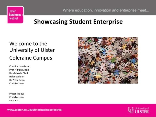 Showcasing Student EnterpriseWelcome to theUniversity of UlsterColeraine CampusContributions from:Prof. Adrian MooreDr Mic...