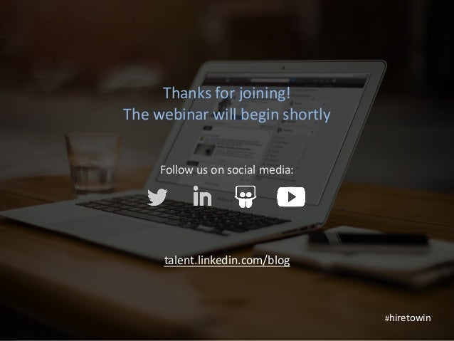 1 Thanksforjoining! Thewebinarwillbeginshortly Followusonsocialmedia: talent.linkedin.com/blog #hiretowin