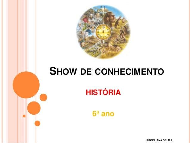SHOW DE CONHECIMENTO HISTÓRIA 6º ano PROFª: ANA SELMA
