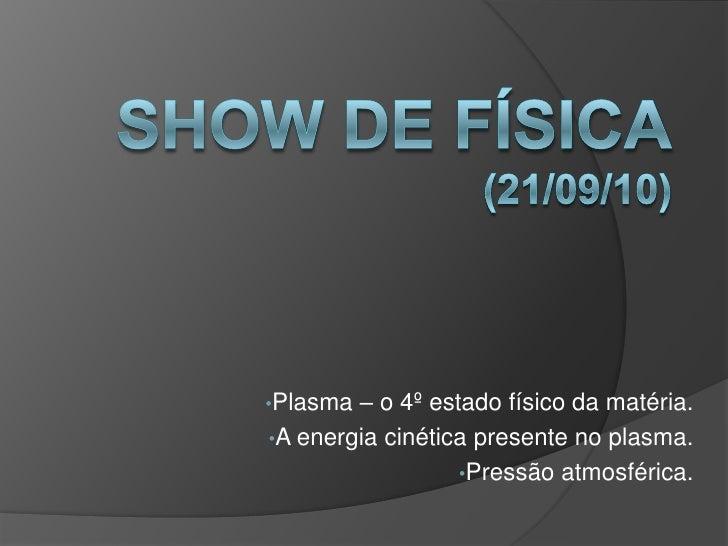 Show de física(21/09/10)<br /><ul><li>Plasma – o 4º estado físico da matéria.