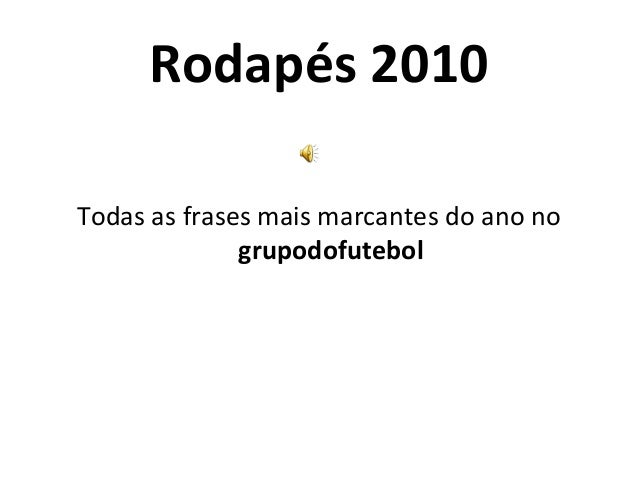 Rodapés 2010 Todas as frases mais marcantes do ano no grupodofutebol