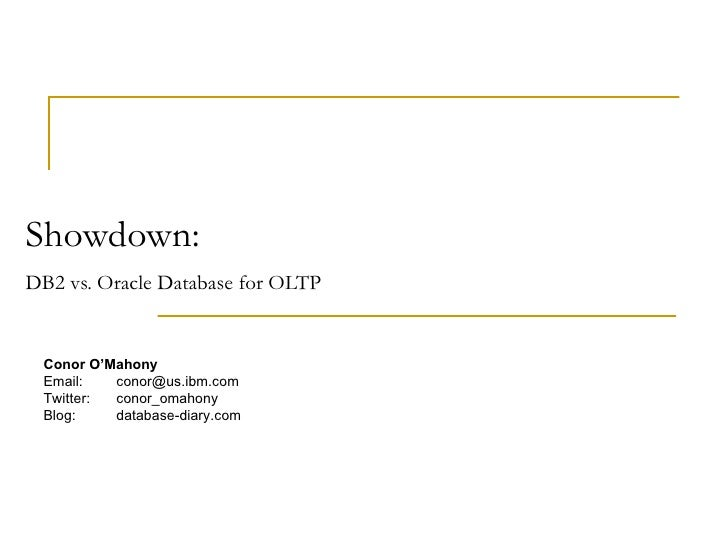 Showdown:  DB2 vs. Oracle Database for OLTP   Conor O'Mahony Email: [email_address] Twitter: conor_omahony Blog: db2news.w...