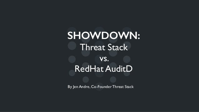 SHOWDOWN: Threat Stack vs. RedHat AuditD By Jen Andre, Co-Founder Threat Stack