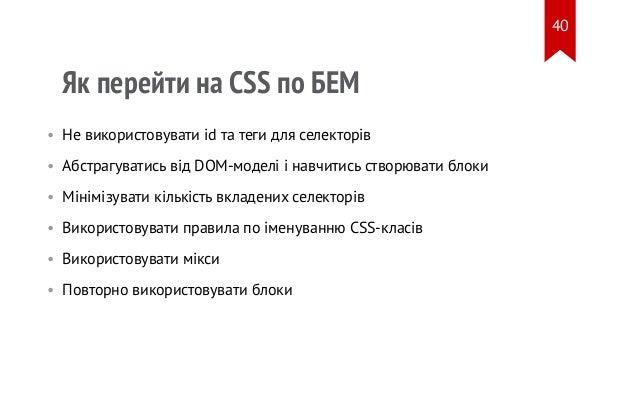 Як перейти на CSS по БЕМ • Не використовувати id та теги для селекторів • Абстрагуватись від DOM-моделі і навчитись створю...