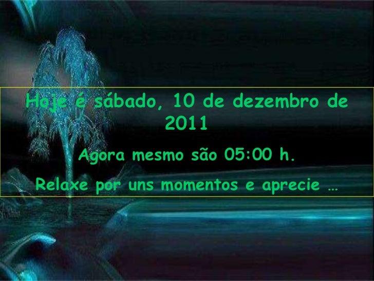 Hoje é sábado, 10 de dezembro de              2011     Agora mesmo são 05:00 h. Relaxe por uns momentos e aprecie …