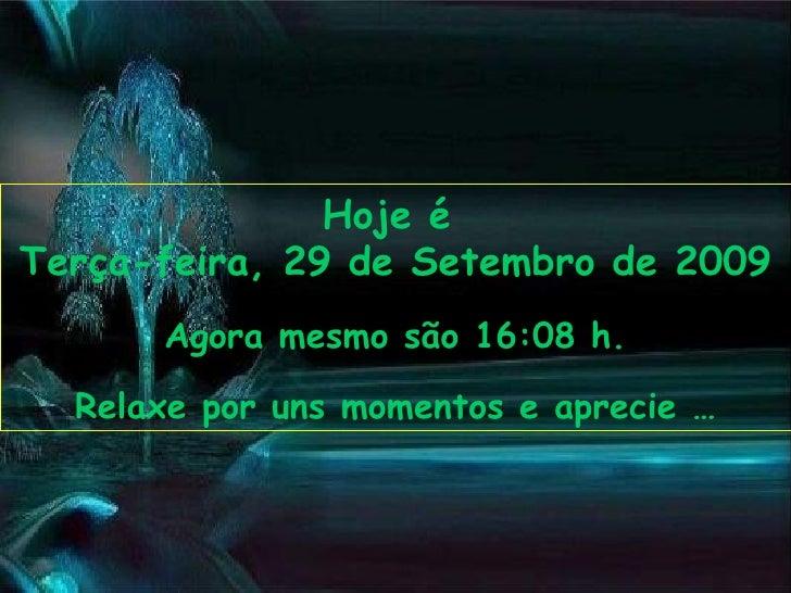 Hoje é  Terça-feira, 29 de Setembro de 2009 Agora mesmo são  16:00  h. Relaxe por uns momentos e aprecie …