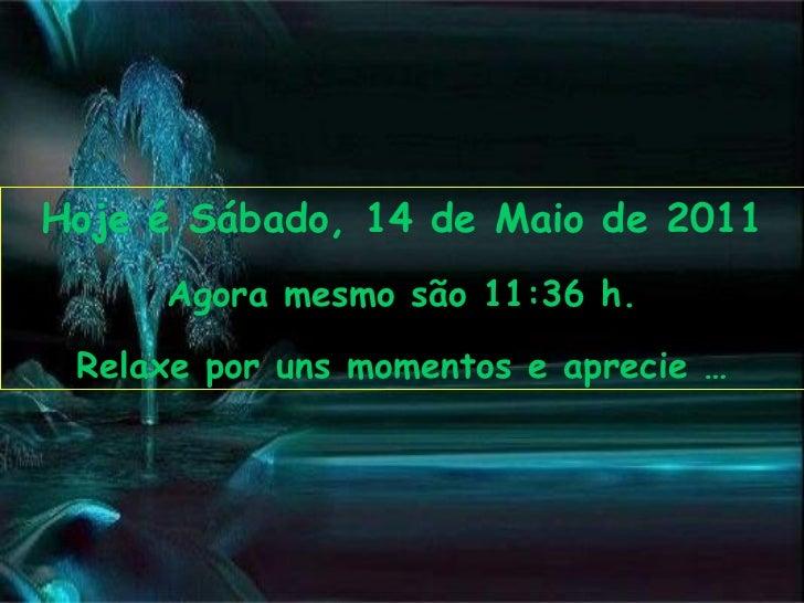 Hoje é  Sábado, 14 de Maio de 2011 Agora mesmo são  11:35  h. Relaxe por uns momentos e aprecie …