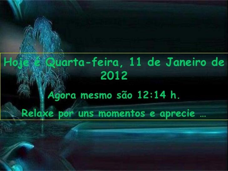Hoje é Quarta-feira, 11 de Janeiro de 2012 Agora mesmo são 12:14 h. Relaxe por uns momentos e aprecie …