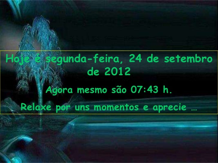 Hoje é segunda-feira, 24 de setembro              de 2012      Agora mesmo são 07:43 h.  Relaxe por uns momentos e aprecie …