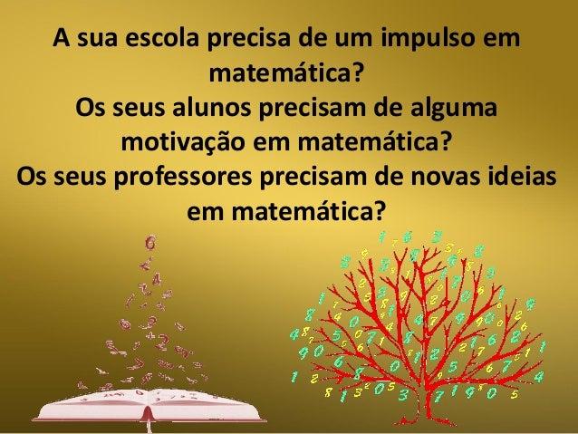 A sua escola precisa de um impulso em matemática? Os seus alunos precisam de alguma motivação em matemática? Os seus profe...