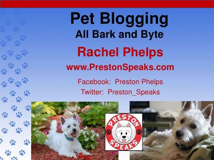 Pet Blogging All Bark and Byte  Rachel Phelpswww.PrestonSpeaks.com  Facebook: Preston Phelps   Twitter: Preston_Speaks