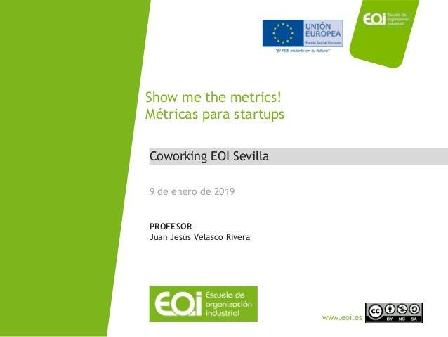 NOMBRE PROGRAMA / Nombre profesor www.eoi.es Coworking EOI Sevilla Show me the metrics! Métricas para startups 9 de enero ...