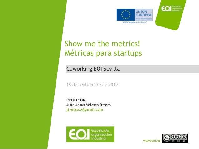 NOMBRE PROGRAMA / Nombre profesor www.eoi.es Coworking EOI Sevilla Show me the metrics! Métricas para startups 18 de septi...