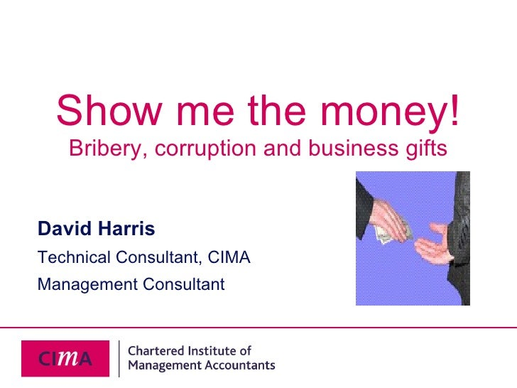 Show me the money! Bribery, corruption and business gifts David Harris Technical Consultant, CIMA Management Consultant
