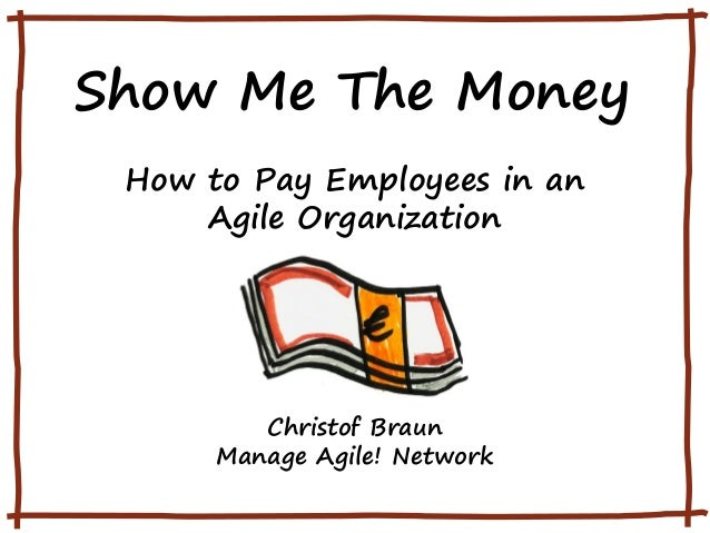 Show Me The Money How to Pay Employees in an Agile Organization Christof Braun Manage Agile! Network